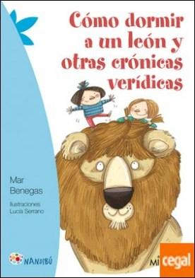 Cómo dormir a un león y otras crónicas verídicas por Benegas Ortiz, Mar PDF
