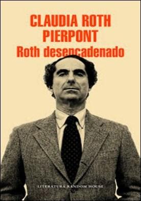 Roth desencadenado: Un escritor y sus obras por Claudia Roth Pierpont