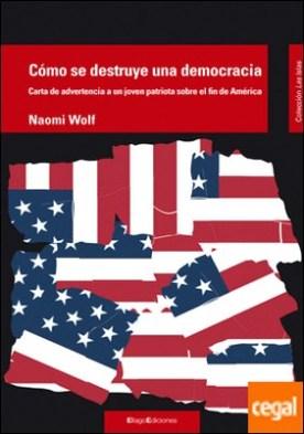 Cómo se destruye una democracia . Carta de advertencia a un joven patriota sobre el fin de América
