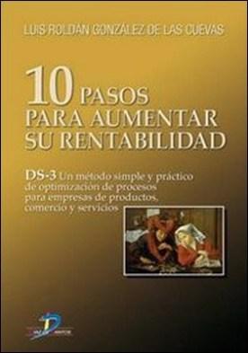 10 Pasos para aumentar su rentabilidad. DS-3 Un método simple y práctico de optimización de procesos para empresasde productos, comercio y servicios por Luis Roldán González De Las Cuevas
