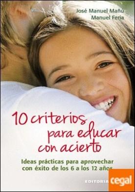 10 criterios para educar con acierto . Ideas prácticas para aprovechar con éxito de los 6 a los 12 años por Mañú Noáin, José Manuel PDF