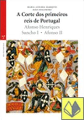 A Corte dos primeiros reis de Portugal . Afonso Henriques, Sancho I, Afonso II