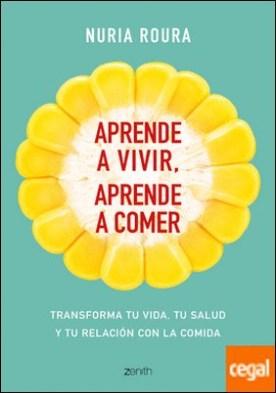 Aprende a vivir, aprende a comer . Transforma tu vida, tu salud y tu relación con la comida