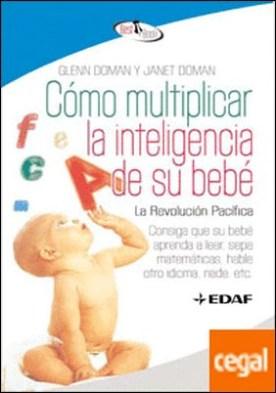 Cómo multiplicar la inteligencia de su bebé . Consiga que su bebé aprenda a leer, sepa matemáticas, hable otro idioma, nade, etc.