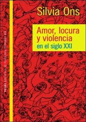 Amor locura y violencia en el siglo XXI. Amor locura y violencia en el siglo XXI
