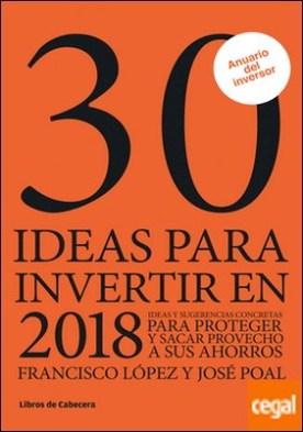 30 ideas para invertir en 2018 . Ideas y sugerencias concretas para proteger y sacar provecho a sus ahorros por López Martínez, Francisco