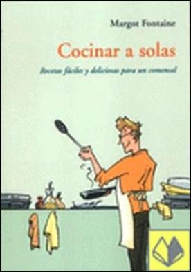 COCINAR A SOLAS CA-26 . RECETAS FACILES Y DELICIOSAS PARA UN COMENSAL por FONTAINE, MARGOT