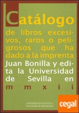 Catálogo de libros excesivos, raros o peligrosos que ha dado a la imprenta Juan Bonilla y edita la Universidad de Sevilla en mmxii