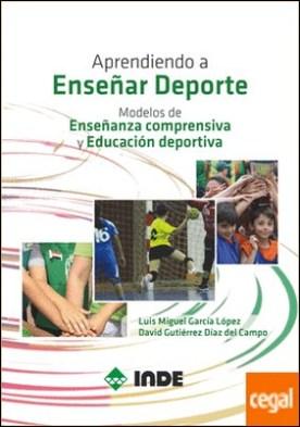 Aprendiendo a Enseñar Deporte . Modelos de Enseñanza comprensiva y Educación deportiva por García López, Luis Miguel