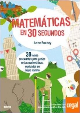 30 segundos. Matemáticas en 30 segundos . 30 temas fascinantes para genios de las matemáticas, explicados en medio minuto