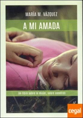 A MI AMADA . Un libro sobre la mujer, sobre nosotras. por VÁZQUEZ, MARÍA M. PDF