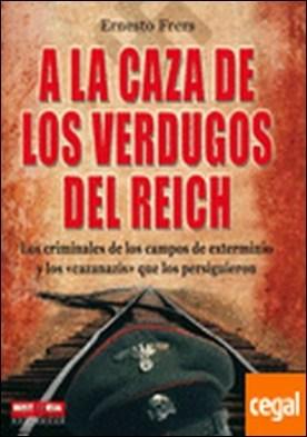 A la caza de los verdugos del reich . Los protagonistas del Holocausto y los vengadores de sus víctimas por Frers, Ernesto PDF