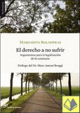 El derecho a no sufrir . Argumentos para la legalización de la eutanasia por Boladeras, Margatita PDF