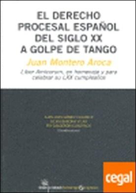 El derecho procesal español del siglo XX a golpe de tango . Juan Montero Aroca liber amicorum, en homenaje y para celebrar su LXX cumpleaños