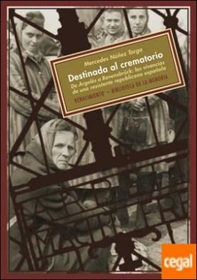 Destinada al crematorio . De Argelès a Ravensbrück: las vivencias de una resistente republicana española