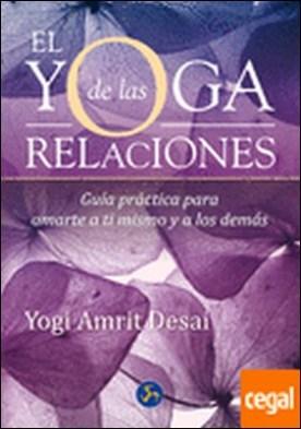 El yoga de las relaciones . Guía práctica para amarte a ti mismo y a los demás por Desai, Yogi Amrit