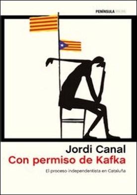 Con permiso de Kafka. El proceso independentista en Cataluña por Jordi Canal PDF