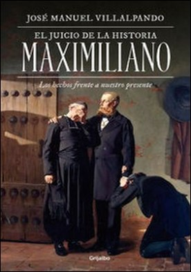 El juicio de la historia: Maximiliano. Los hechos frente a nuestro presente