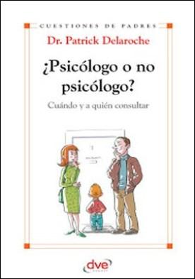 ¿Psicólogo o no psicólogo? Cuándo y a quién consultar por Dr. Patrick Delaroche