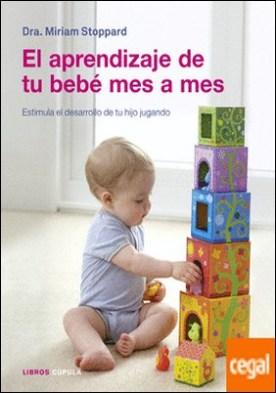 El aprendizaje de tu bebé mes a mes . Estimula el desarrollo de tu hijo jugando