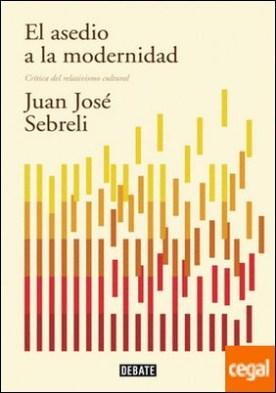 El asedio a la modernidad (edición actualizada) . Crítica del relativismo cultural por Sebreli, Juan José