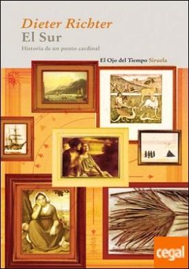 El Sur . Historia de un punto cardinal. Un recorrido cultural a través del arte, la literatura y la religión por Richter, Dieter PDF
