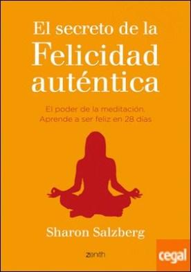 El secreto de la felicidad auténtica . El poder de la meditación. Aprende a ser feliz en 28 días