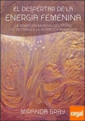 El despertar de la energía femenina . La bendición mundial del útero y el retorno a la auténtica feminidad