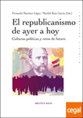El republicanismo de ayer a hoy . Culturas politicas y retos de futuro