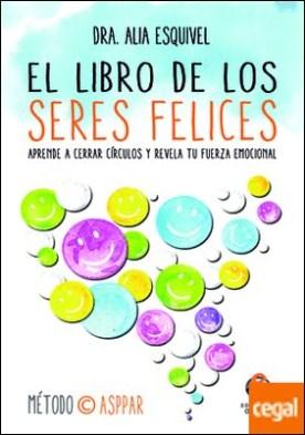El libro de los seres felices . Aprende a cerrar círculos y revela tu fuerza emocional