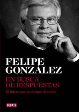 En busca de respuestas. El liderazgo en tiempo de crisis por Felipe González PDF