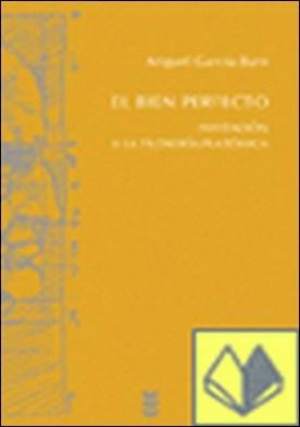 El bien perfecto. Invitación a la filosofía platónica . INVITACION A LA FILOSOFIA PLATONICA