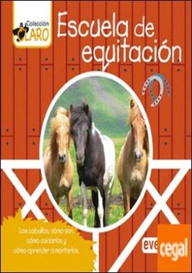 Escuela de equitación . Los caballos, cómo son, cómo cuidarlos y cómo aprender a montarlos