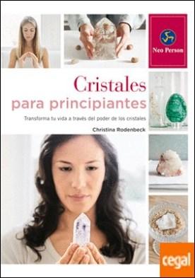 Cristales para principiantes . Transforma tu vida a través del poder de los cristales