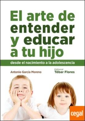 EL ARTE DE ENTENDER Y EDUCAR A TU HIJO . Desde el nacimiento a la adolescencia