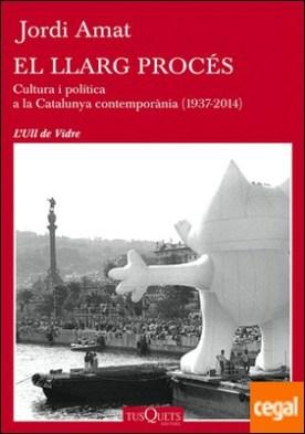 El llarg procés . Cultura i política a la Catalunya contemporània (1937-2014) por Amat, Jordi PDF