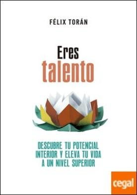 Eres talento . Descubre tu potencial interior y eleva tu vida a un nivel superior por Torán Martí, Félix PDF