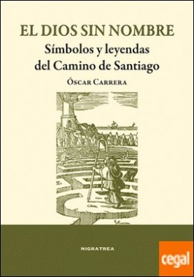 El dios sin sombre . Símbolos y leyendas del Camino de Santiago