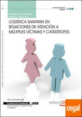 Cuaderno del Alumno Logística sanitaria en situaciones de atención a múltiples víctimas y catástrofes. Cualificaciones Profesionales