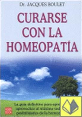 Curarse con la homeopatía . La guía definitiva para aprender a aprovechar al máximo todas...