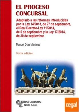 El proceso concursal . Adaptado a las reformas introducidas por la Ley 14/2013, de 27 de septiembre, el Real Decreto-Ley 11 por Díaz Martínez, Manuel