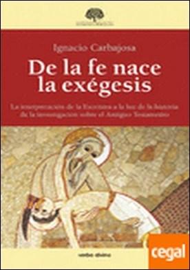De la fe nace la exégesis . La interpretación de la Escritura a la luz de la historia de la investigación so por Carbajosa Pérez, Ignacio PDF