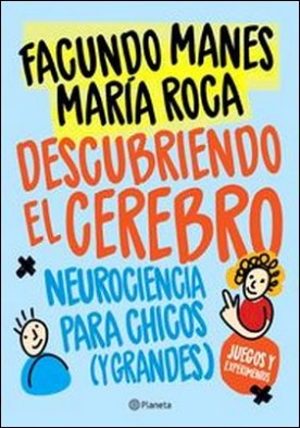 Descubriendo el cerebro. Neurociencia para chicos (y grandes) por Facundo Manes, María Roca PDF