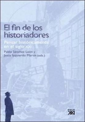 El fin de los historiadores. Pensar históricamente en el siglo XXI