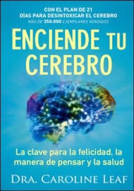 Enciende tu cerebro: La clave para la felicidad, la manera de pensar y la salud por Dr. Caroline Leaf