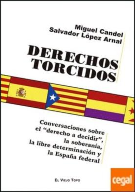 Derechos Torcidos . Conversación sobre el �derecho a decidir�, la soberanía, la libre determinación y la España federal