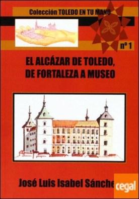 El Alcázar de Toledo . de fortaleza a museo