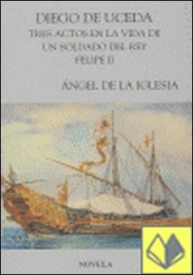 Diego de Uceda . tres actos en la vida de un soldado de Felipe II