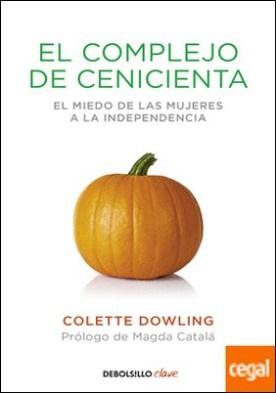El complejo de Cenicienta . El miedo de las mujeres a la independencia por Dowling, Colette PDF