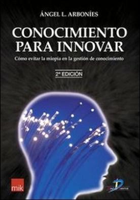 Conocimiento para innovar. Cómo evitar la miopía en la gestión del conocimiento por Arbonies Ortiz, Angel Luis PDF